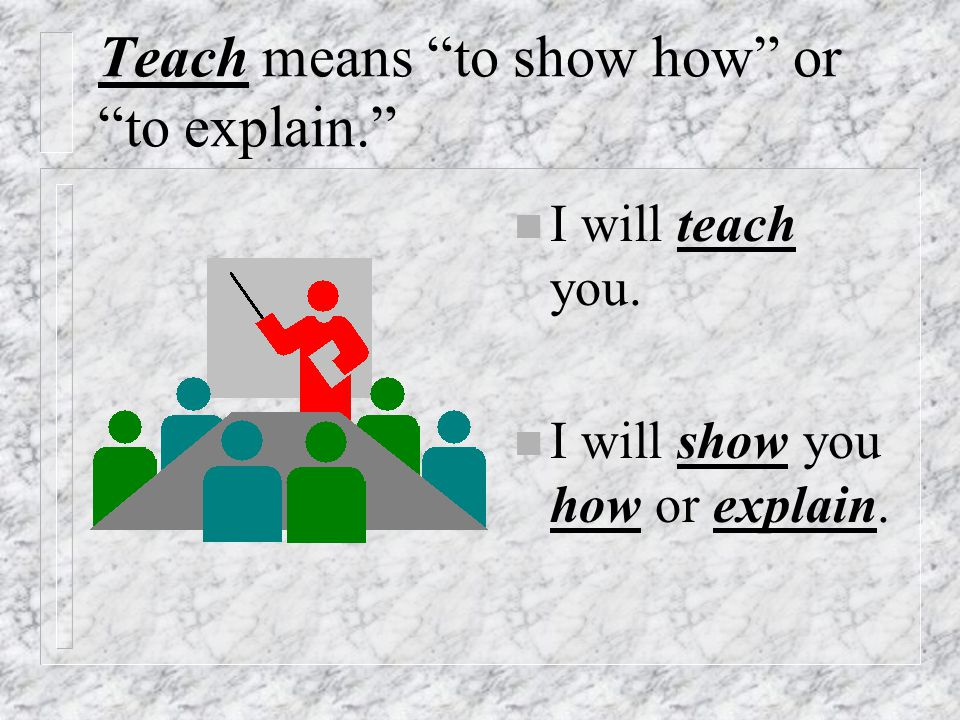 Teach means to show how or to explain.