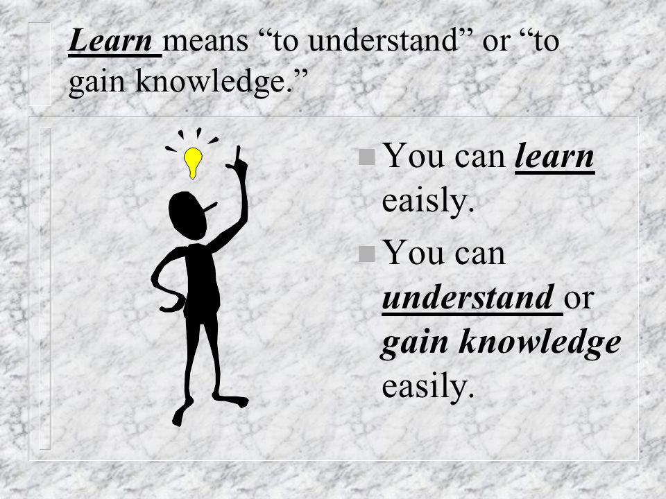 Learn means to understand or to gain knowledge.