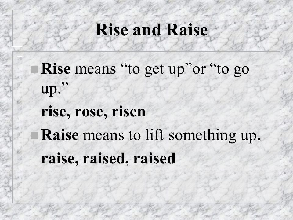 Rise and Raise Rise means to get up or to go up. rise, rose, risen