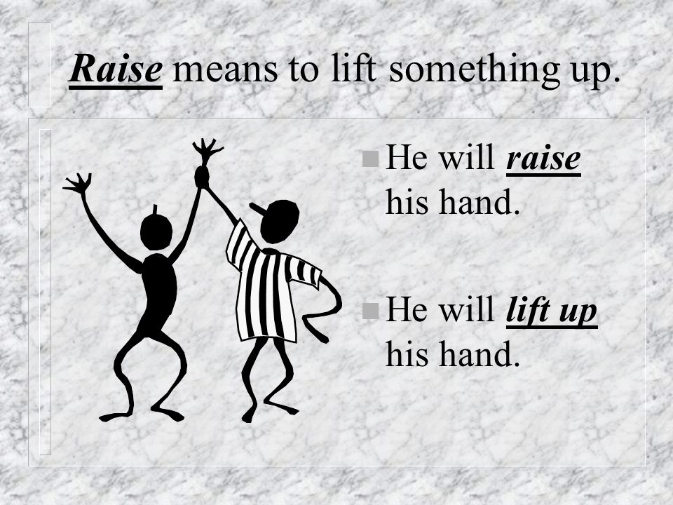 Raise means to lift something up.