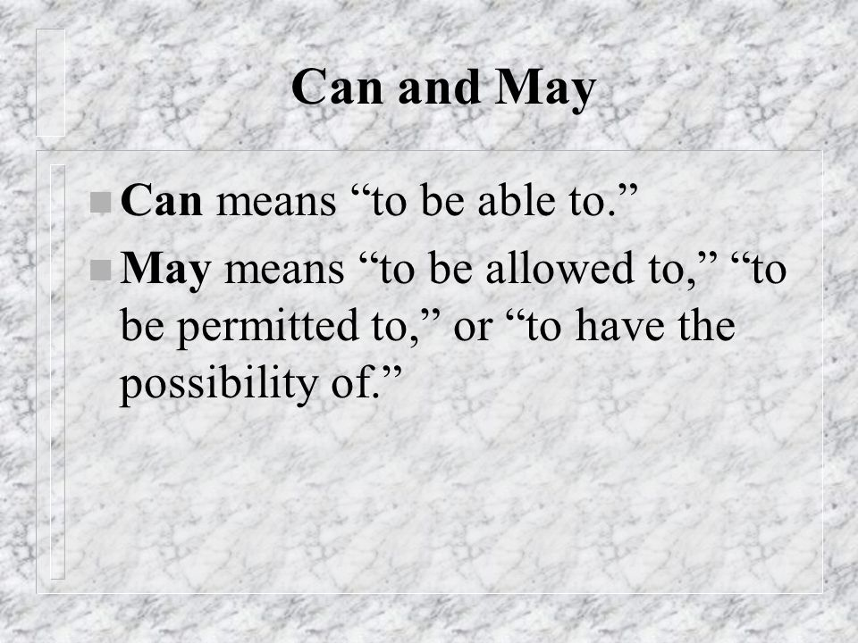 Can and May Can means to be able to.