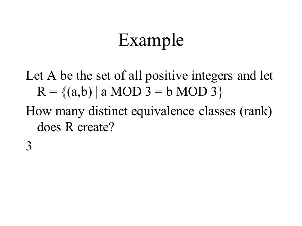Example Let A be the set of all positive integers and let R = {(a,b) | a MOD 3 = b MOD 3}
