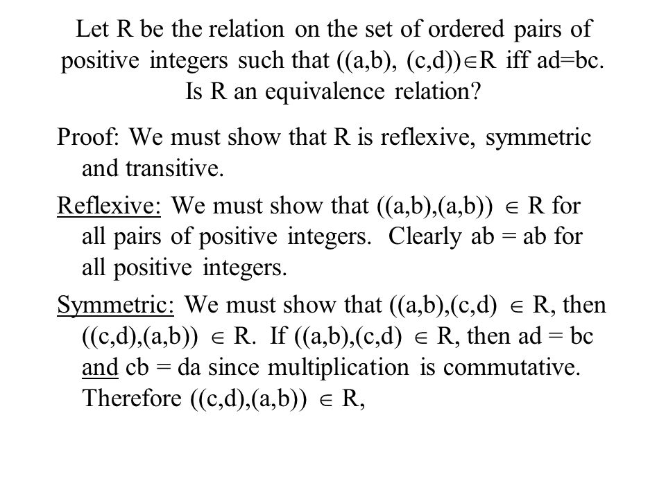 Let R be the relation on the set of ordered pairs of positive integers such that ((a,b), (c,d))R iff ad=bc. Is R an equivalence relation