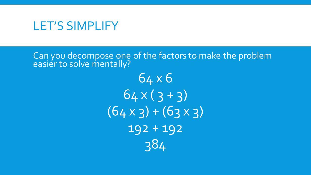 64 x 6 64 x ( 3 + 3) (64 x 3) + (63 x 3) 192 + 192 384 Let's simplify