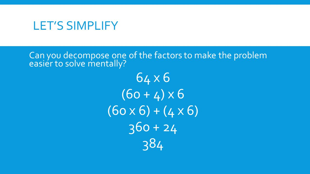 64 x 6 (60 + 4) x 6 (60 x 6) + (4 x 6) 360 + 24 384 Let's simplify