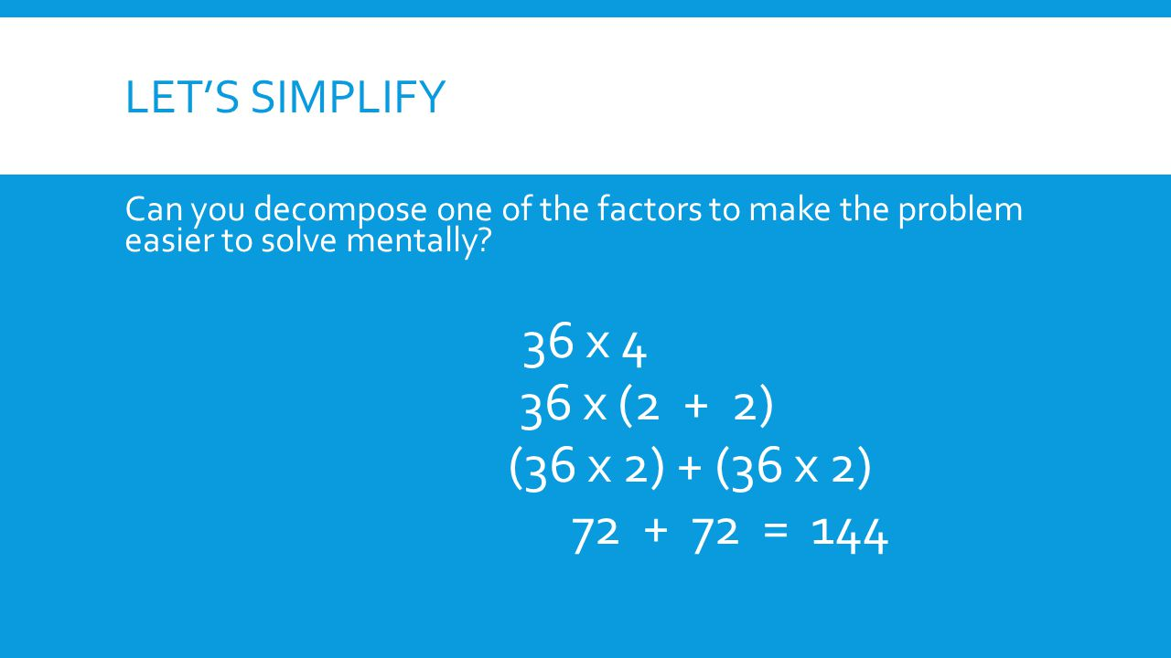 36 x 4 36 x (2 + 2) (36 x 2) + (36 x 2) 72 + 72 = 144 Let's simplify