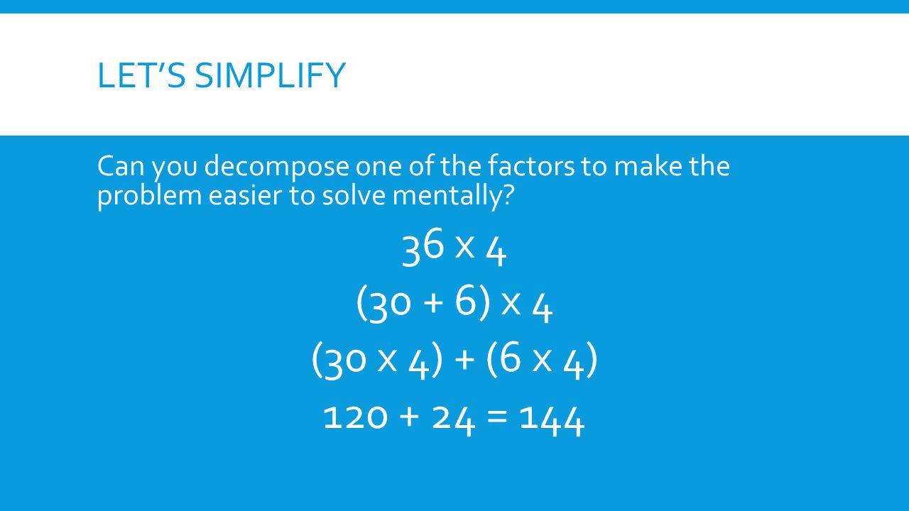 36 x 4 (30 + 6) x 4 (30 x 4) + (6 x 4) 120 + 24 = 144 Let's simplify