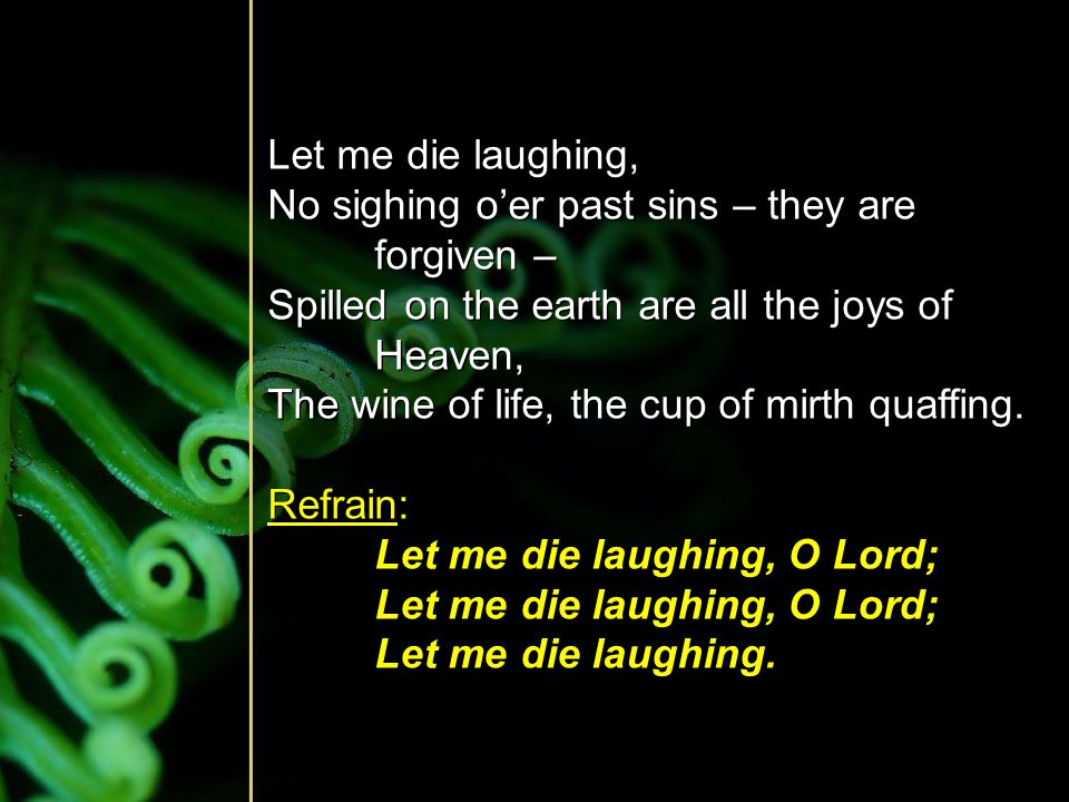 Let me die laughing, No sighing o'er past sins – they are forgiven – Spilled on the earth are all the joys of Heaven,