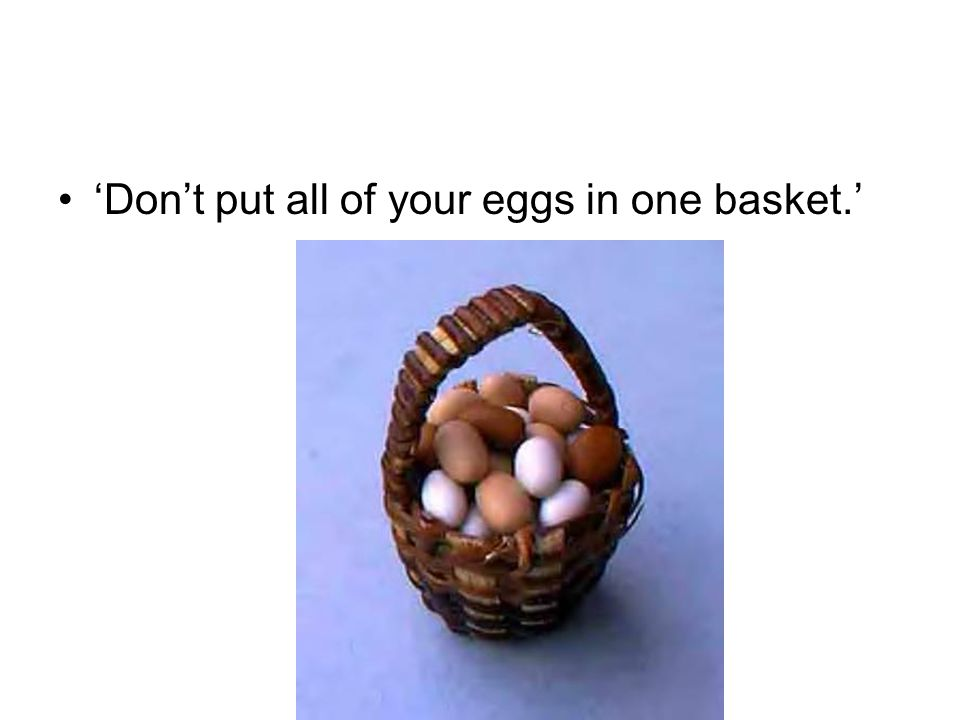 'Don't put all of your eggs in one basket.'