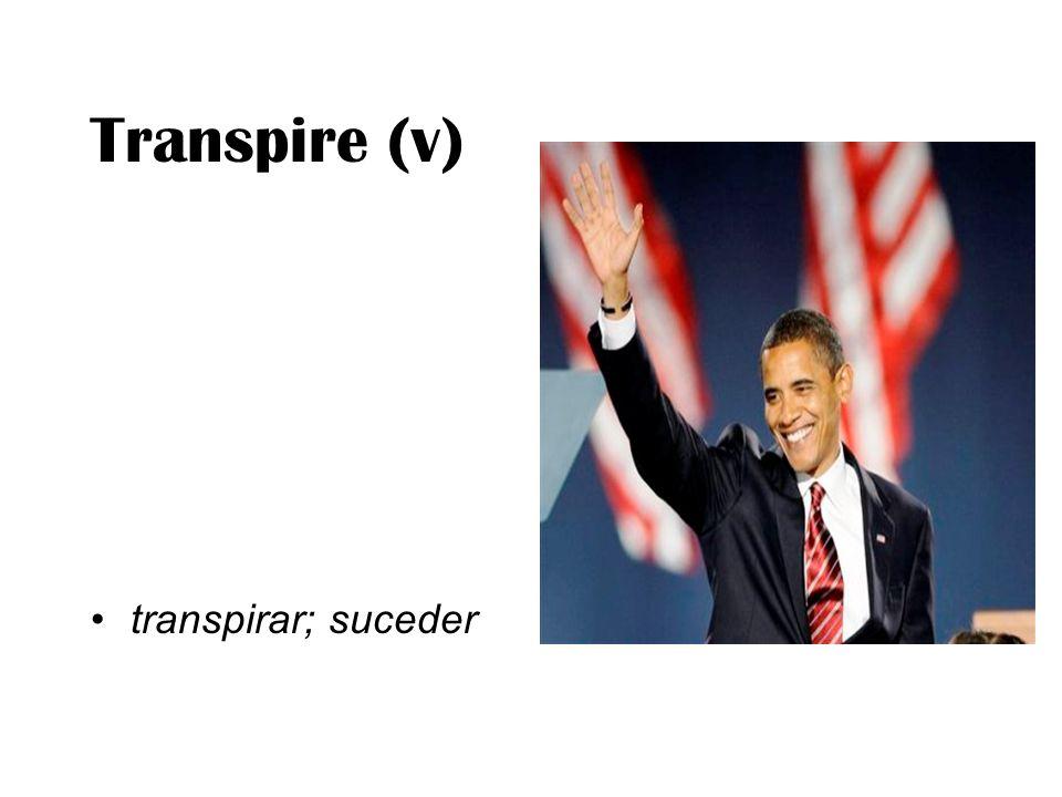 Transpire (v) transpirar; suceder