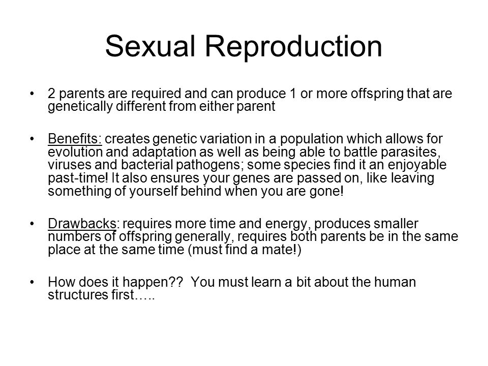 Sexual Reproduction 2 parents are required and can produce 1 or more offspring that are genetically different from either parent.