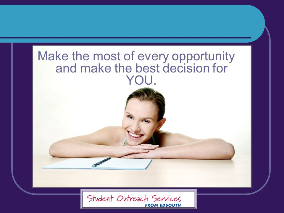 Make the most of every opportunity and make the best decision for YOU.