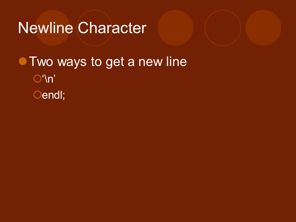 Newline Character Two ways to get a new line '\n' endl;