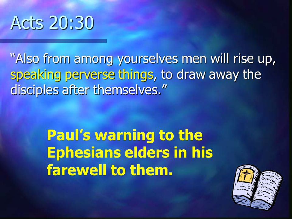 Acts 20:30 Also from among yourselves men will rise up, speaking perverse things, to draw away the disciples after themselves.