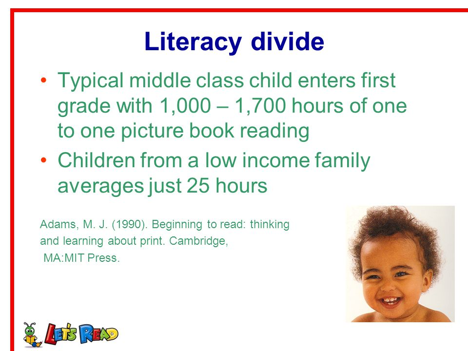 Literacy divide Typical middle class child enters first grade with 1,000 – 1,700 hours of one to one picture book reading.