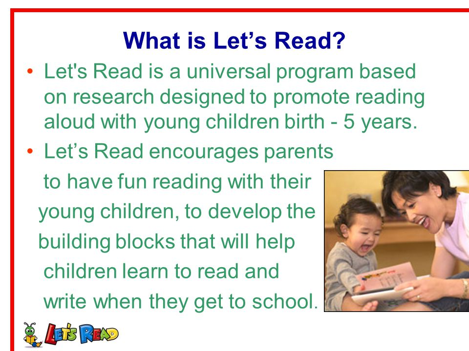 What is Let's Read Let s Read is a universal program based on research designed to promote reading aloud with young children birth - 5 years.