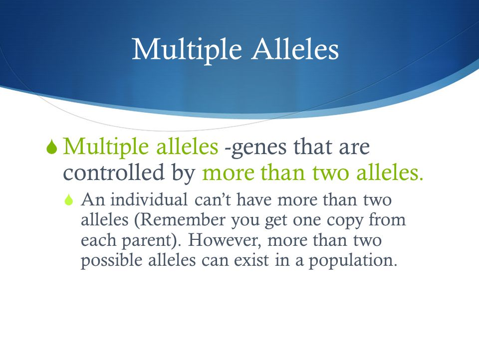 Multiple Alleles Multiple alleles -genes that are controlled by more than two alleles.