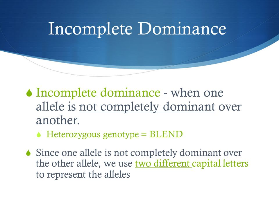 Incomplete Dominance Incomplete dominance - when one allele is not completely dominant over another.
