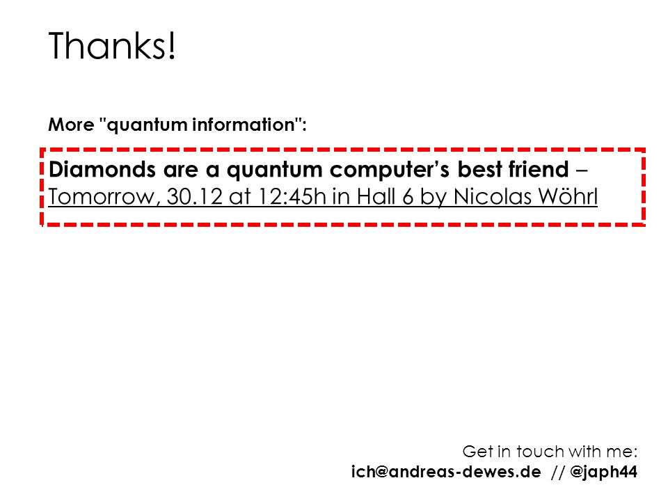Thanks! More quantum information : Diamonds are a quantum computer's best friend – Tomorrow, 30.12 at 12:45h in Hall 6 by Nicolas Wöhrl.