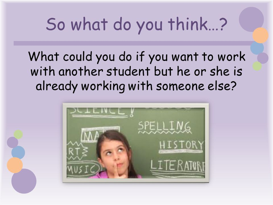 So what do you think… What could you do if you want to work with another student but he or she is already working with someone else