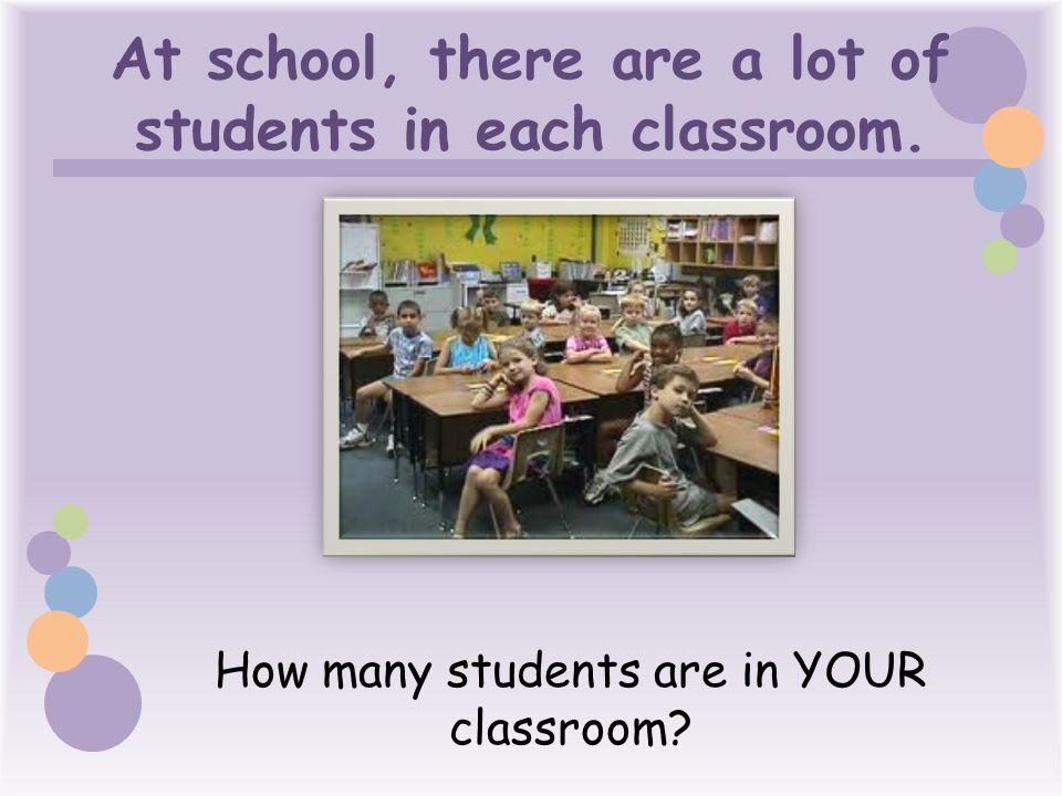 At school, there are a lot of students in each classroom.