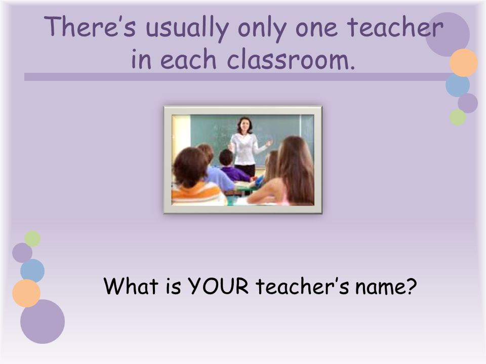 There's usually only one teacher in each classroom.
