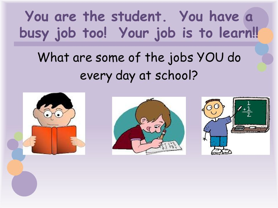 You are the student. You have a busy job too! Your job is to learn!!