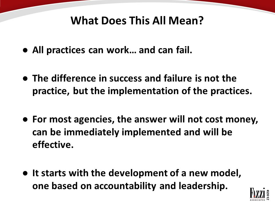 What Does This All Mean All practices can work… and can fail.