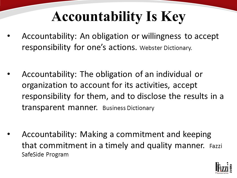 Accountability Is Key Accountability: An obligation or willingness to accept responsibility for one's actions. Webster Dictionary.