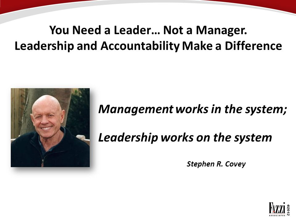 Management works in the system; Leadership works on the system