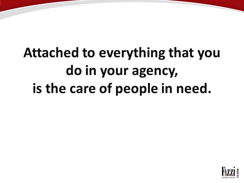 Attached to everything that you do in your agency, is the care of people in need.