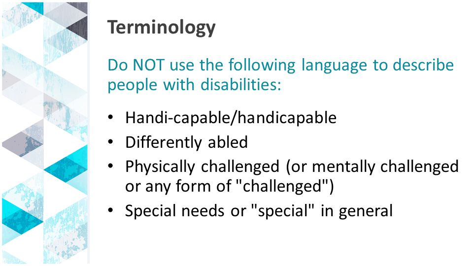Terminology Do NOT use the following language to describe people with disabilities: Handi-capable/handicapable.