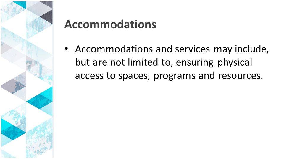 Accommodations Accommodations and services may include, but are not limited to, ensuring physical access to spaces, programs and resources.