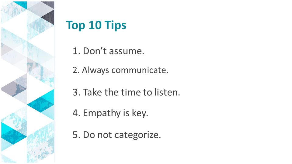 Top 10 Tips 1. Don't assume. 3. Take the time to listen.