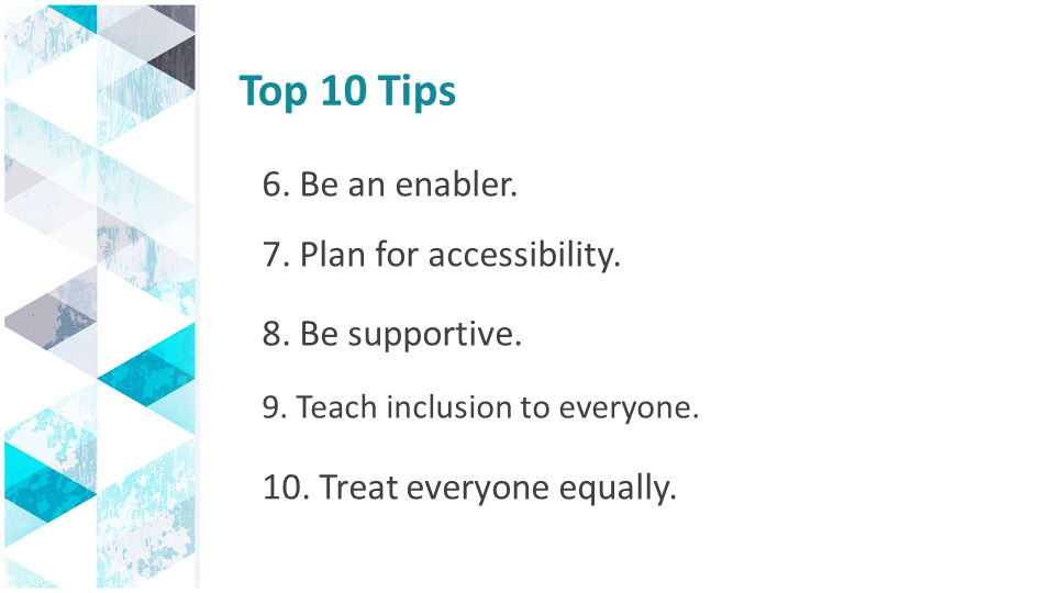 Top 10 Tips 6. Be an enabler. 7. Plan for accessibility.