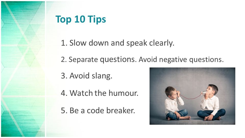 Top 10 Tips 1. Slow down and speak clearly. 3. Avoid slang.