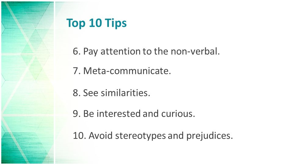 Top 10 Tips 6. Pay attention to the non-verbal. 7. Meta-communicate.