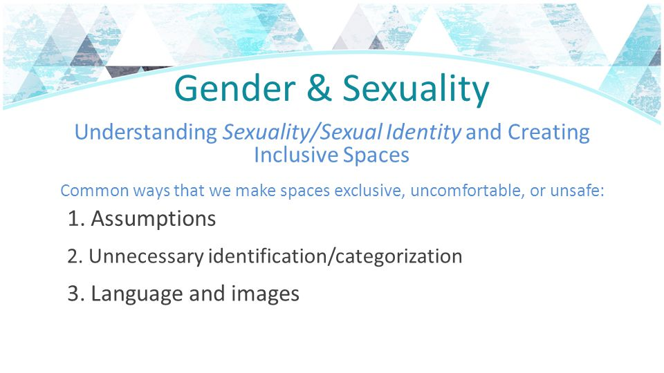 Gender & Sexuality Understanding Sexuality/Sexual Identity and Creating Inclusive Spaces.