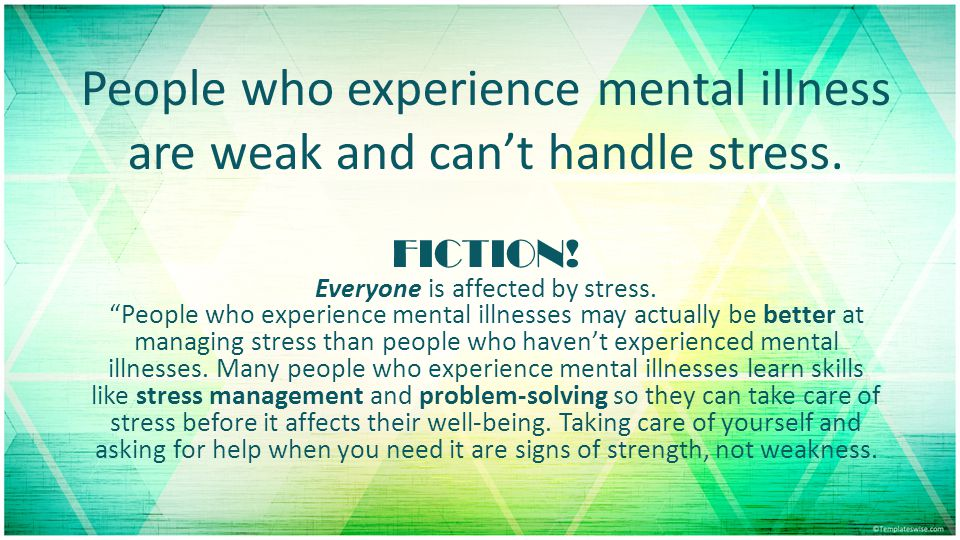 People who experience mental illness are weak and can't handle stress.
