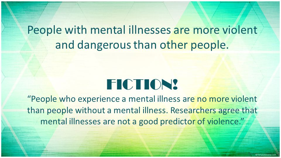 People with mental illnesses are more violent and dangerous than other people.