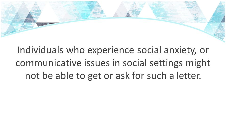 Individuals who experience social anxiety, or communicative issues in social settings might not be able to get or ask for such a letter.