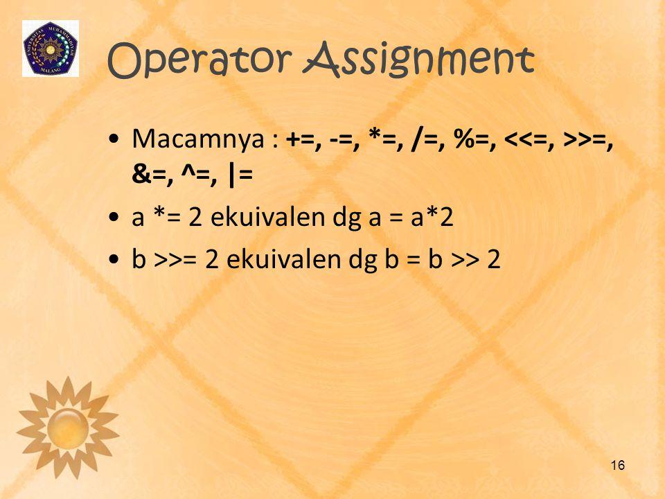 Operator Assignment Macamnya : +=, -=, *=, /=, %=, <<=, >>=, &=, ^=, |= a *= 2 ekuivalen dg a = a*2.
