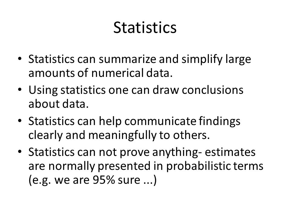 Statistics Statistics can summarize and simplify large amounts of numerical data. Using statistics one can draw conclusions about data.