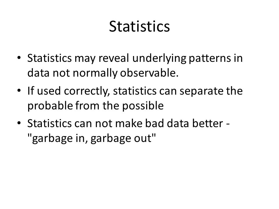 Statistics Statistics may reveal underlying patterns in data not normally observable.