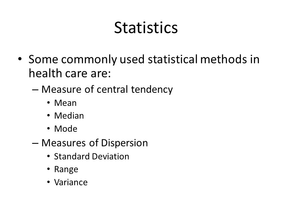 Statistics Some commonly used statistical methods in health care are: