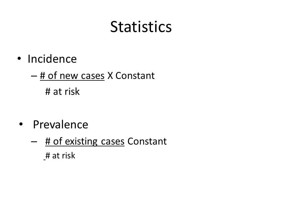Statistics Incidence Prevalence # of new cases X Constant # at risk