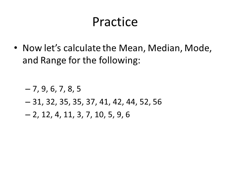 Practice Now let's calculate the Mean, Median, Mode, and Range for the following: 7, 9, 6, 7, 8, 5.
