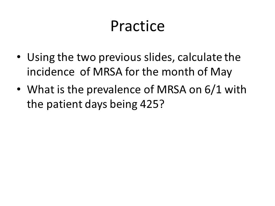Practice Using the two previous slides, calculate the incidence of MRSA for the month of May.