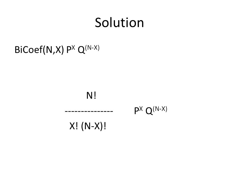 Solution BiCoef(N,X) PX Q(N-X) N! --------------- PX Q(N-X) X! (N-X)!