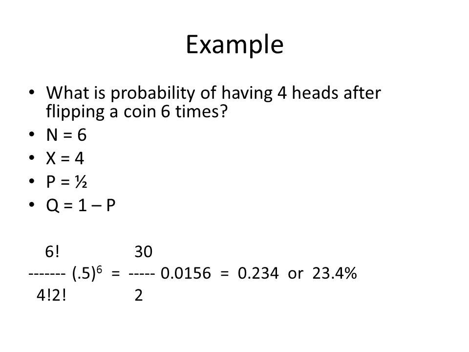 Example What is probability of having 4 heads after flipping a coin 6 times N = 6. X = 4. P = ½.